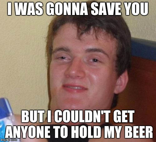 10 Guy Meme | I WAS GONNA SAVE YOU BUT I COULDN'T GET ANYONE TO HOLD MY BEER | image tagged in memes,10 guy | made w/ Imgflip meme maker