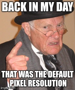 Back In My Day Meme | BACK IN MY DAY THAT WAS THE DEFAULT PIXEL RESOLUTION | image tagged in memes,back in my day | made w/ Imgflip meme maker