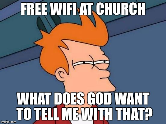 Futurama Fry Meme | FREE WIFI AT CHURCH WHAT DOES GOD WANT TO TELL ME WITH THAT? | image tagged in memes,futurama fry | made w/ Imgflip meme maker