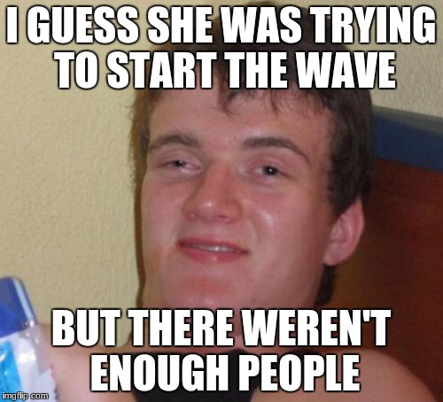 10 Guy Meme | I GUESS SHE WAS TRYING TO START THE WAVE BUT THERE WEREN'T ENOUGH PEOPLE | image tagged in memes,10 guy | made w/ Imgflip meme maker