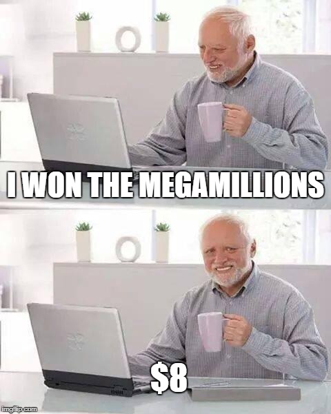 Hide the Pain Harold Meme | I WON THE MEGAMILLIONS $8 | image tagged in memes,hide the pain harold | made w/ Imgflip meme maker