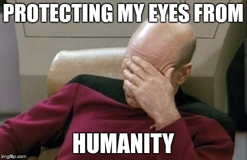 EYE PROTECTION | PROTECTING MY EYES FROM HUMANITY | image tagged in memes,captain picard facepalm,funny,eye,protection | made w/ Imgflip meme maker