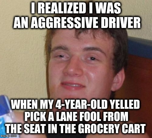 10 Guy Meme | I REALIZED I WAS AN AGGRESSIVE DRIVER WHEN MY 4-YEAR-OLD YELLED PICK A LANE FOOL FROM THE SEAT IN THE GROCERY CART | image tagged in memes,10 guy | made w/ Imgflip meme maker