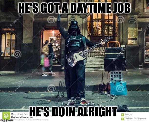 HE'S GOT A DAYTIME JOB HE'S DOIN ALRIGHT | made w/ Imgflip meme maker