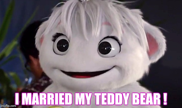 I MARRIED MY TEDDY BEAR ! | image tagged in imaginary mary | made w/ Imgflip meme maker
