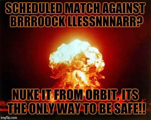 Nuclear Explosion Meme | SCHEDULED MATCH AGAINST BRRROOCK LLESSNNNARR? NUKE IT FROM ORBIT, ITS THE ONLY WAY TO BE SAFE!! | image tagged in memes,nuclear explosion | made w/ Imgflip meme maker