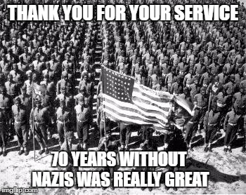 ww2 | THANK YOU FOR YOUR SERVICE 70 YEARS WITHOUT NAZIS WAS REALLY GREAT | image tagged in ww2 | made w/ Imgflip meme maker