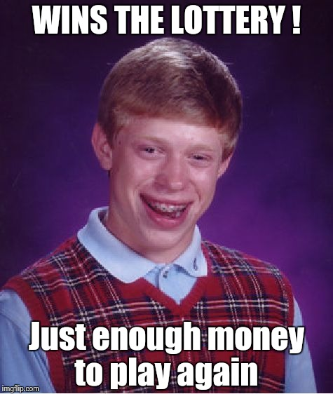 Bad Luck Brian Meme | WINS THE LOTTERY ! Just enough money to play again | image tagged in memes,bad luck brian | made w/ Imgflip meme maker