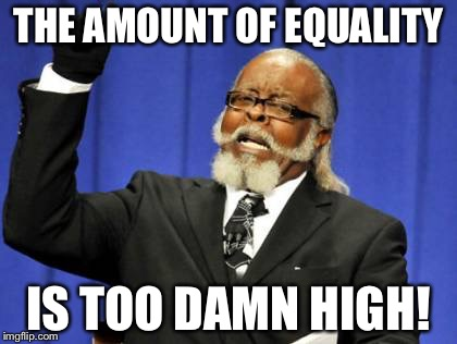 Too Damn High Meme | THE AMOUNT OF EQUALITY IS TOO DAMN HIGH! | image tagged in memes,too damn high | made w/ Imgflip meme maker