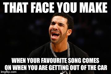 That Face You Make | THAT FACE YOU MAKE WHEN YOUR FAVOURITE SONG COMES ON WHEN YOU ARE GETTING OUT OF THE CAR | image tagged in that face you make when | made w/ Imgflip meme maker