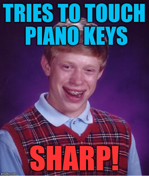 Bad Luck Brian Meme | TRIES TO TOUCH PIANO KEYS SHARP! | image tagged in memes,bad luck brian | made w/ Imgflip meme maker