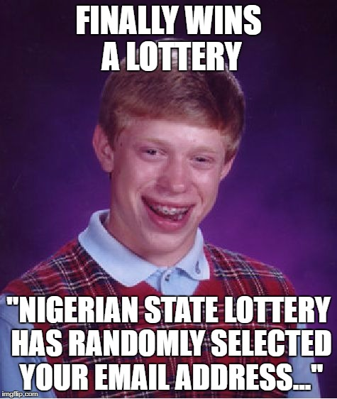 "Bad Luck Brian Meme | FINALLY WINS A LOTTERY ""NIGERIAN STATE LOTTERY HAS RANDOMLY SELECTED YOUR EMAIL ADDRESS..."" 