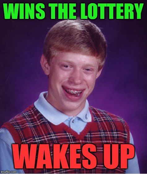 Bad Luck Brian Meme | WINS THE LOTTERY WAKES UP | image tagged in memes,bad luck brian | made w/ Imgflip meme maker