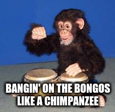 BANGIN' ON THE BONGOS LIKE A CHIMPANZEE | made w/ Imgflip meme maker