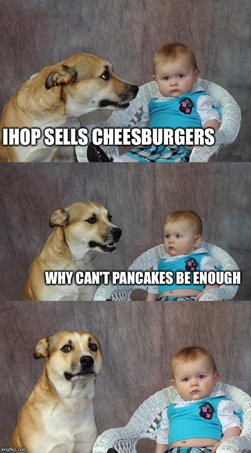 Dad Joke Dog Meme | IHOP SELLS CHEESBURGERS WHY CAN'T PANCAKES BE ENOUGH | image tagged in memes,dad joke dog | made w/ Imgflip meme maker