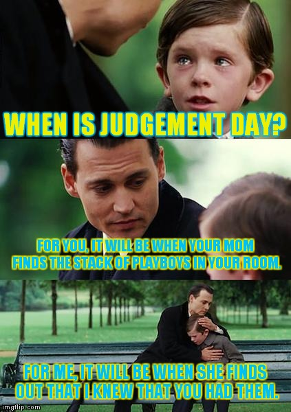 Does anyone still read Playboy? | WHEN IS JUDGEMENT DAY? FOR YOU, IT WILL BE WHEN YOUR MOM FINDS THE STACK OF PLAYBOYS IN YOUR ROOM. FOR ME, IT WILL BE WHEN SHE FINDS OUT THA | image tagged in memes,finding neverland,playboy | made w/ Imgflip meme maker