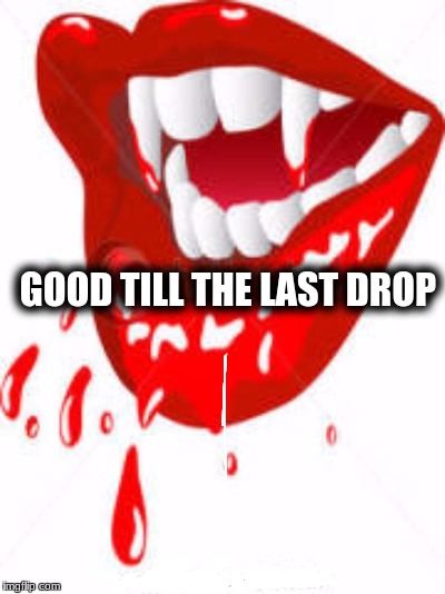 GOOD TILL THE LAST DROP | made w/ Imgflip meme maker