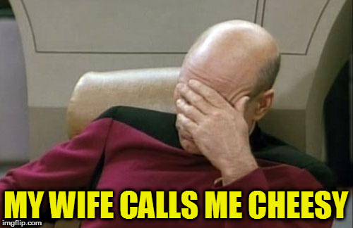 Captain Picard Facepalm Meme | MY WIFE CALLS ME CHEESY | image tagged in memes,captain picard facepalm | made w/ Imgflip meme maker