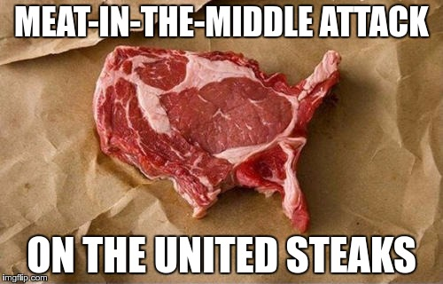 Crypto Wars Anyone? | MEAT-IN-THE-MIDDLE ATTACK ON THE UNITED STEAKS | image tagged in memes,funny,mitm,meat-in-the-middle,united,steak | made w/ Imgflip meme maker