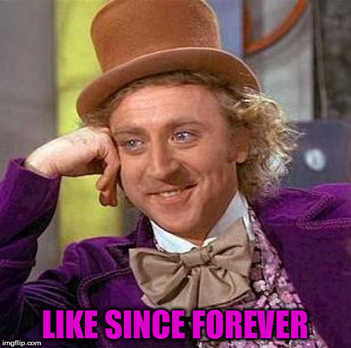 Creepy Condescending Wonka Meme | LIKE SINCE FOREVER | image tagged in memes,creepy condescending wonka | made w/ Imgflip meme maker