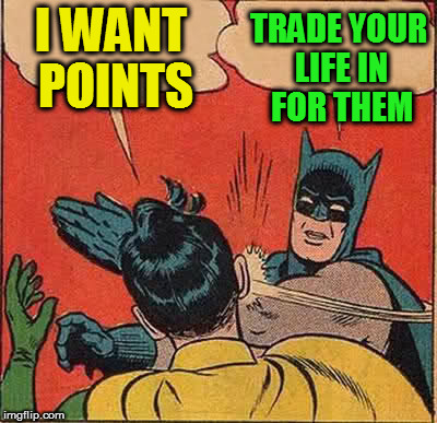 Batman Slapping Robin Meme | I WANT POINTS TRADE YOUR LIFE IN FOR THEM | image tagged in memes,batman slapping robin | made w/ Imgflip meme maker