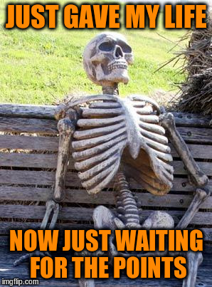 Waiting Skeleton Meme | JUST GAVE MY LIFE NOW JUST WAITING FOR THE POINTS | image tagged in memes,waiting skeleton | made w/ Imgflip meme maker