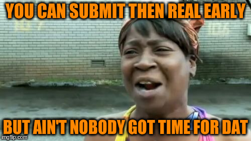 Aint Nobody Got Time For That Meme | YOU CAN SUBMIT THEN REAL EARLY BUT AIN'T NOBODY GOT TIME FOR DAT | image tagged in memes,aint nobody got time for that | made w/ Imgflip meme maker