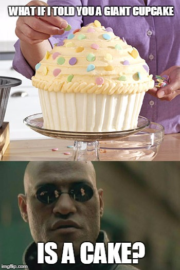 I mean...WHY? | WHAT IF I TOLD YOU A GIANT CUPCAKE IS A CAKE? | image tagged in what if i told you | made w/ Imgflip meme maker