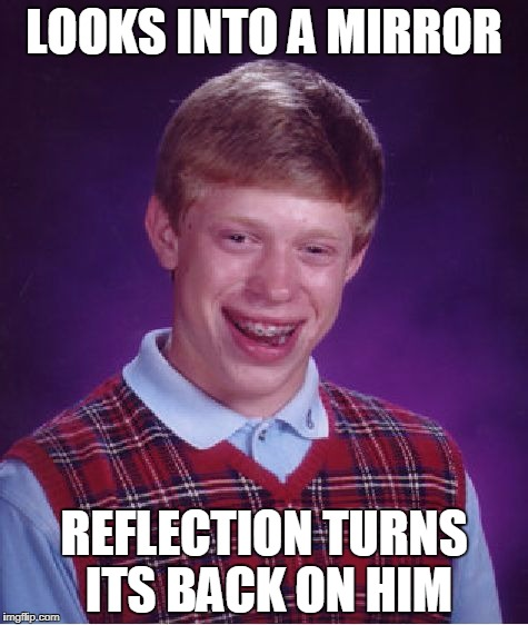 Bad Luck Brian Meme | LOOKS INTO A MIRROR REFLECTION TURNS ITS BACK ON HIM | image tagged in memes,bad luck brian | made w/ Imgflip meme maker
