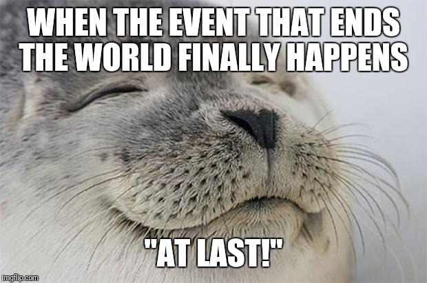 "They promise it like every year... just get on with it | WHEN THE EVENT THAT ENDS THE WORLD FINALLY HAPPENS ""AT LAST!"" 