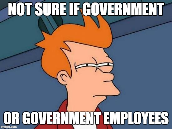 Futurama Fry Meme | NOT SURE IF GOVERNMENT OR GOVERNMENT EMPLOYEES | image tagged in memes,futurama fry | made w/ Imgflip meme maker