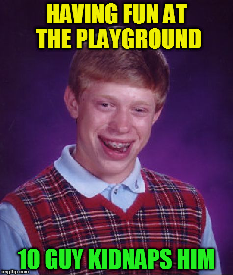 Bad Luck Brian Meme | HAVING FUN AT THE PLAYGROUND 10 GUY KIDNAPS HIM | image tagged in memes,bad luck brian | made w/ Imgflip meme maker