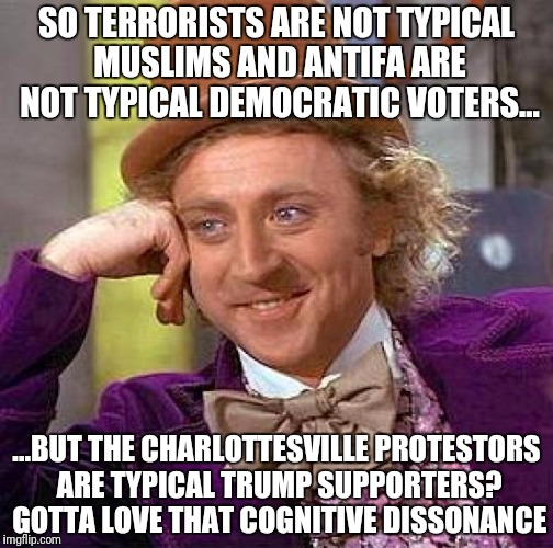 Creepy Condescending Wonka Meme | SO TERRORISTS ARE NOT TYPICAL MUSLIMS AND ANTIFA ARE NOT TYPICAL DEMOCRATIC VOTERS... ...BUT THE CHARLOTTESVILLE PROTESTORS ARE TYPICAL TRUM | image tagged in memes,creepy condescending wonka | made w/ Imgflip meme maker