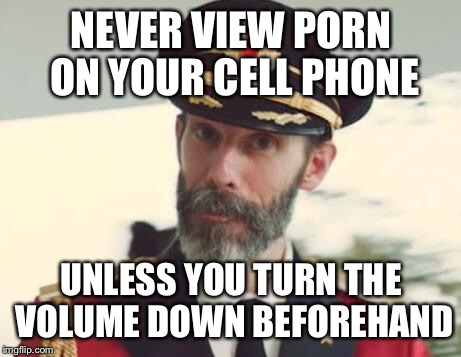 Captain Obvious | NEVER VIEW PORN ON YOUR CELL PHONE UNLESS YOU TURN THE VOLUME DOWN BEFOREHAND | image tagged in captain obvious,memes,funny,porn | made w/ Imgflip meme maker