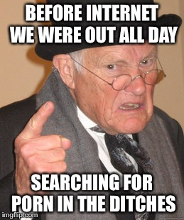 Back In My Day Meme | BEFORE INTERNET WE WERE OUT ALL DAY SEARCHING FOR PORN IN THE DITCHES | image tagged in memes,back in my day | made w/ Imgflip meme maker
