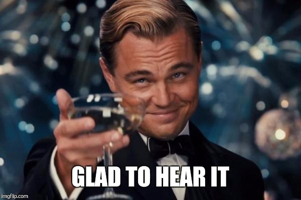 Leonardo Dicaprio Cheers Meme | GLAD TO HEAR IT | image tagged in memes,leonardo dicaprio cheers | made w/ Imgflip meme maker