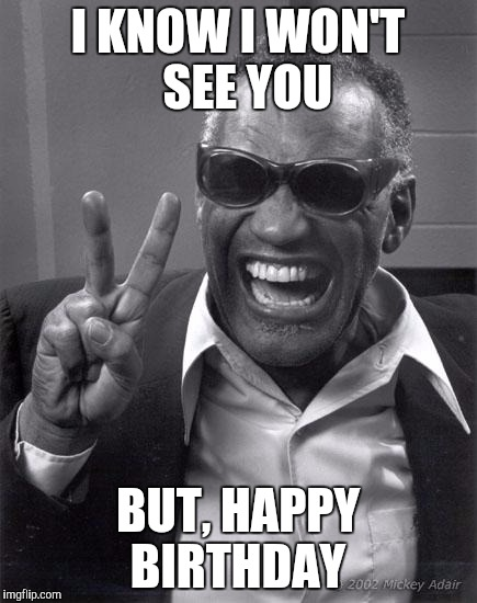 Ray Charles | I KNOW I WON'T  SEE YOU BUT, HAPPY BIRTHDAY | image tagged in ray charles | made w/ Imgflip meme maker