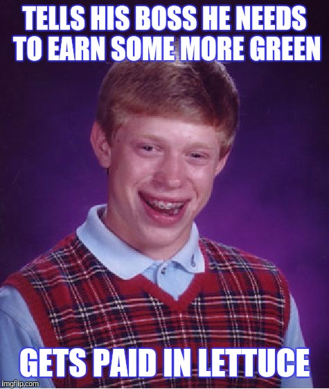 NOW BRING HOME SOME BACON | TELLS HIS BOSS HE NEEDS TO EARN SOME MORE GREEN GETS PAID IN LETTUCE | image tagged in memes,bad luck brian | made w/ Imgflip meme maker