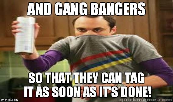AND GANG BANGERS SO THAT THEY CAN TAG IT AS SOON AS IT'S DONE! | made w/ Imgflip meme maker