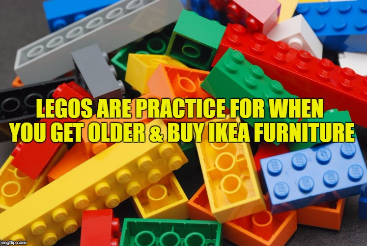 Legos | LEGOS ARE PRACTICE FOR WHEN YOU GET OLDER & BUY IKEA FURNITURE | image tagged in legos,ikea,funny,funny memes,memes,adulting | made w/ Imgflip meme maker