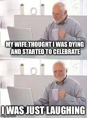 MY WIFE THOUGHT I WAS DYING AND STARTED TO CELEBRATE I WAS JUST LAUGHING | made w/ Imgflip meme maker