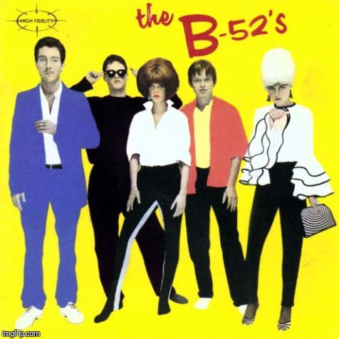 The B-52s | . | image tagged in the b-52s | made w/ Imgflip meme maker