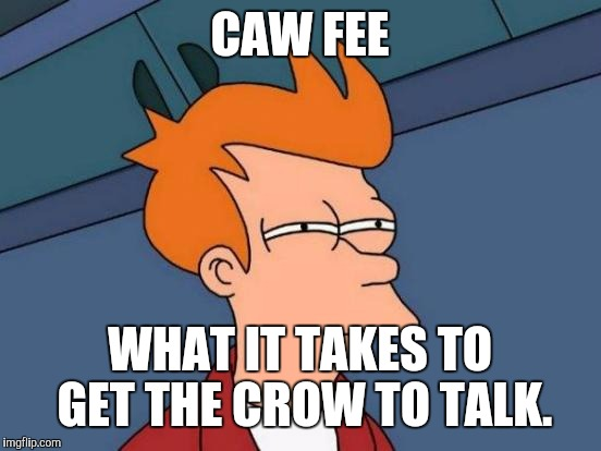Futurama Fry Meme | CAW FEE WHAT IT TAKES TO GET THE CROW TO TALK. | image tagged in memes,futurama fry | made w/ Imgflip meme maker