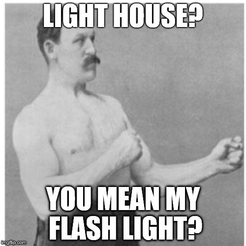 Overly Manly Man I See You | LIGHT HOUSE? YOU MEAN MY FLASH LIGHT? | image tagged in memes,overly manly man | made w/ Imgflip meme maker