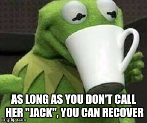 "AS LONG AS YOU DON'T CALL HER ""JACK"", YOU CAN RECOVER 