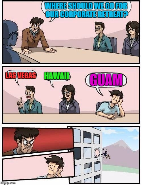 Team-building fail.  Inspired by Wakester | WHERE SHOULD WE GO FOR OUR CORPORATE RETREAT? LAS VEGAS HAWAII GUAM | image tagged in memes,boardroom meeting suggestion | made w/ Imgflip meme maker
