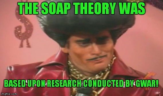 THE SOAP THEORY WAS BASED UPON RESEARCH CONDUCTED BY GWAR! | made w/ Imgflip meme maker
