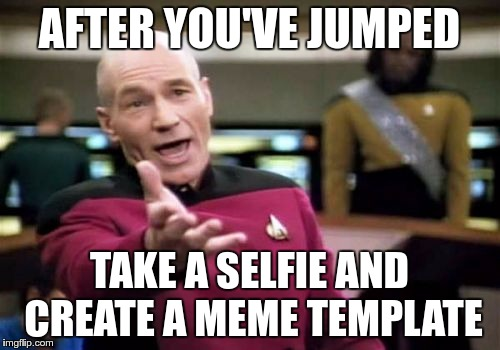 Picard Wtf Meme | AFTER YOU'VE JUMPED TAKE A SELFIE AND CREATE A MEME TEMPLATE | image tagged in memes,picard wtf | made w/ Imgflip meme maker