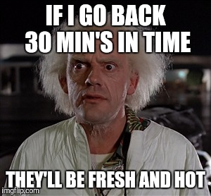 Memes | IF I GO BACK 30 MIN'S IN TIME THEY'LL BE FRESH AND HOT | image tagged in memes | made w/ Imgflip meme maker