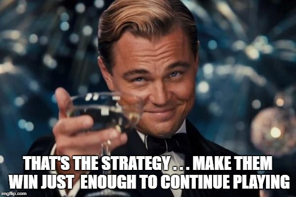 Leonardo Dicaprio Cheers Meme | THAT'S THE STRATEGY . . . MAKE THEM WIN JUST  ENOUGH TO CONTINUE PLAYING | image tagged in memes,leonardo dicaprio cheers | made w/ Imgflip meme maker